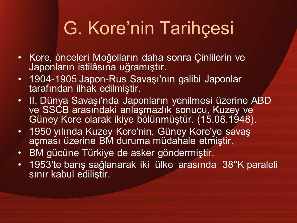 G. Kore'nin Tarihçesi Kore, önceleri Moğolların daha sonra Çinlilerin ve Japonların istilâsına uğramıştır.