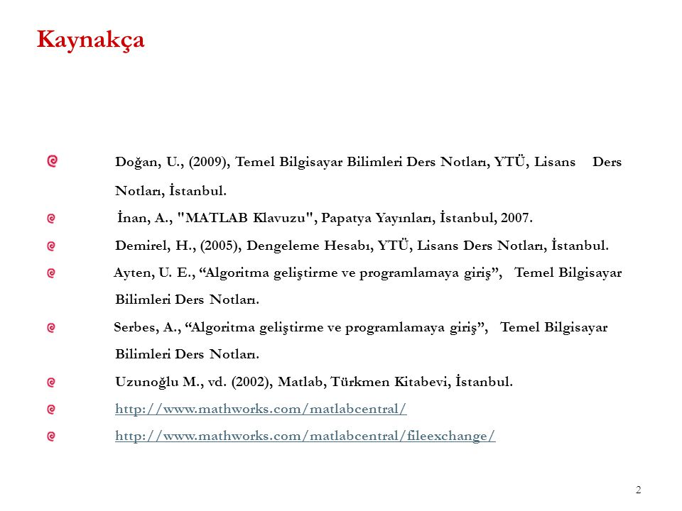 Kaynakça Doğan, U., (2009), Temel Bilgisayar Bilimleri Ders Notları, YTÜ, Lisans Ders Notları, İstanbul.