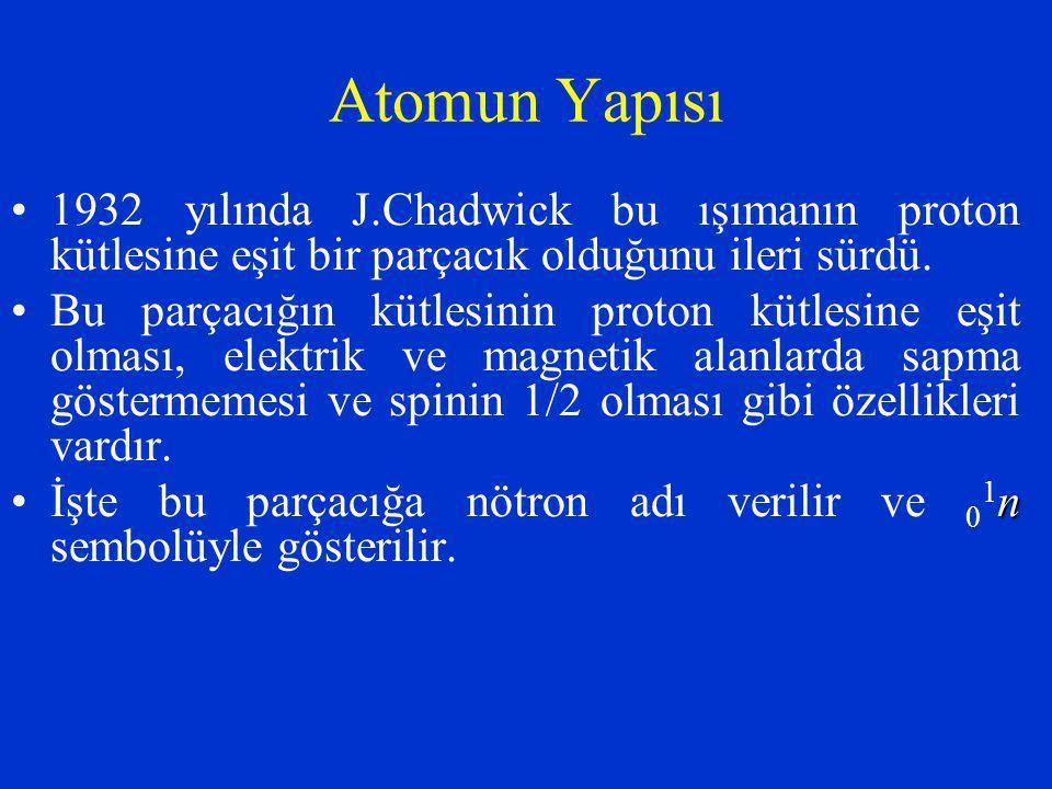 Atomun Yapısı 1932 yılında J.Chadwick bu ışımanın proton kütlesine eşit bir parçacık olduğunu ileri sürdü.