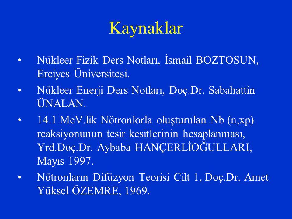 Kaynaklar Nükleer Fizik Ders Notları, İsmail BOZTOSUN, Erciyes Üniversitesi. Nükleer Enerji Ders Notları, Doç.Dr. Sabahattin ÜNALAN.