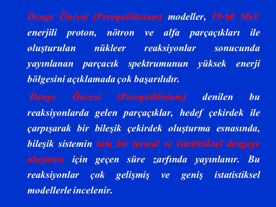 Denge Öncesi (Preequilibrium) modeller, 10-60 MeV enerjili proton, nötron ve alfa parçaçıkları ile oluşturulan nükleer reaksiyonlar sonucunda yayınlanan parçacık spektrumunun yüksek enerji bölgesini açıklamada çok başarılıdır.