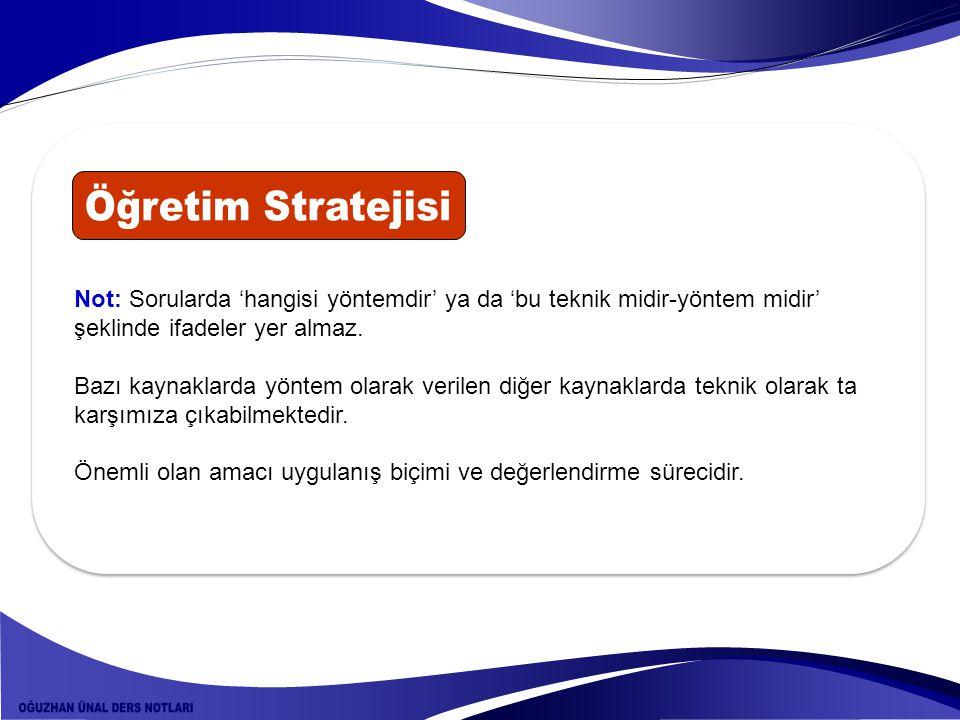 Öğretim Stratejisi Not: Sorularda 'hangisi yöntemdir' ya da 'bu teknik midir-yöntem midir' şeklinde ifadeler yer almaz.