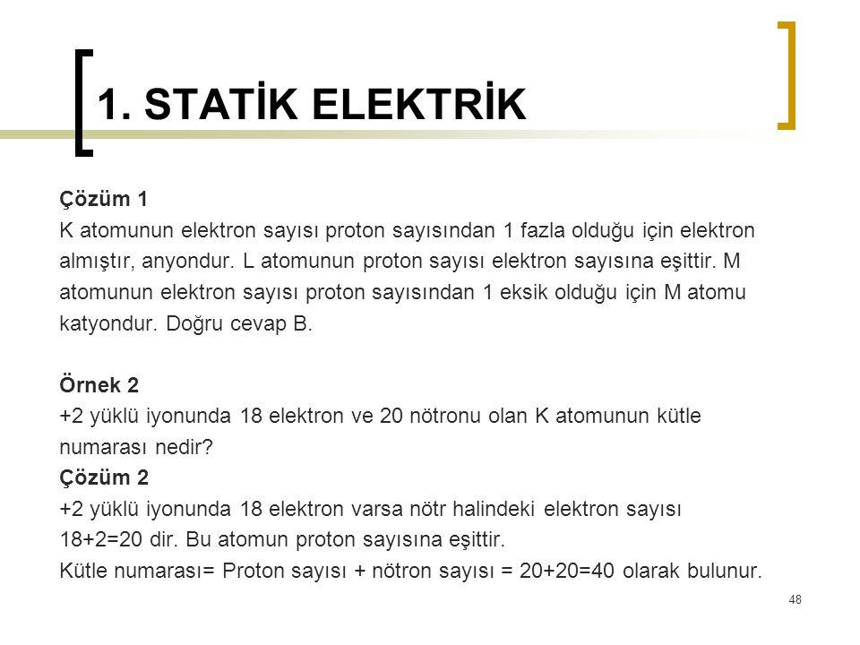 1. STATİK ELEKTRİK Çözüm 1. K atomunun elektron sayısı proton sayısından 1 fazla olduğu için elektron.