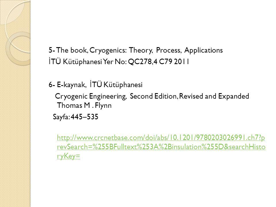 5- The book, Cryogenics: Theory, Process, Applications İTÜ Kütüphanesi Yer No: QC278,4 C79 2011 6- E-kaynak, İTÜ Kütüphanesi Cryogenic Engineering, Second Edition, Revised and Expanded Thomas M .