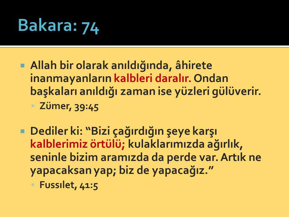 Bakara: 74 Allah bir olarak anıldığında, âhirete inanmayanların kalbleri daralır. Ondan başkaları anıldığı zaman ise yüzleri gülüverir.