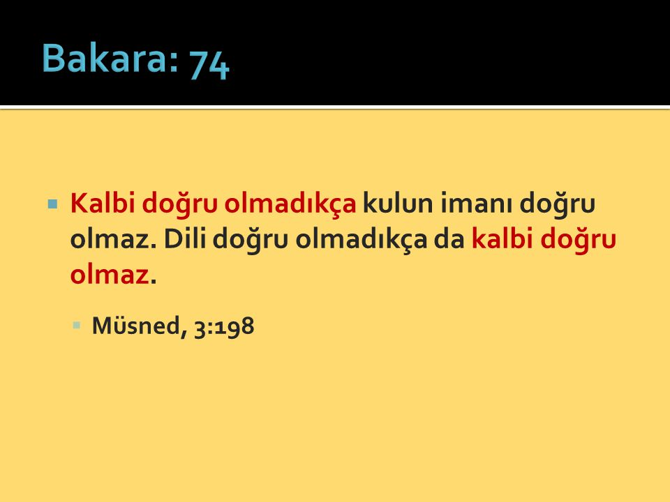Bakara: 74 Kalbi doğru olmadıkça kulun imanı doğru olmaz. Dili doğru olmadıkça da kalbi doğru olmaz.