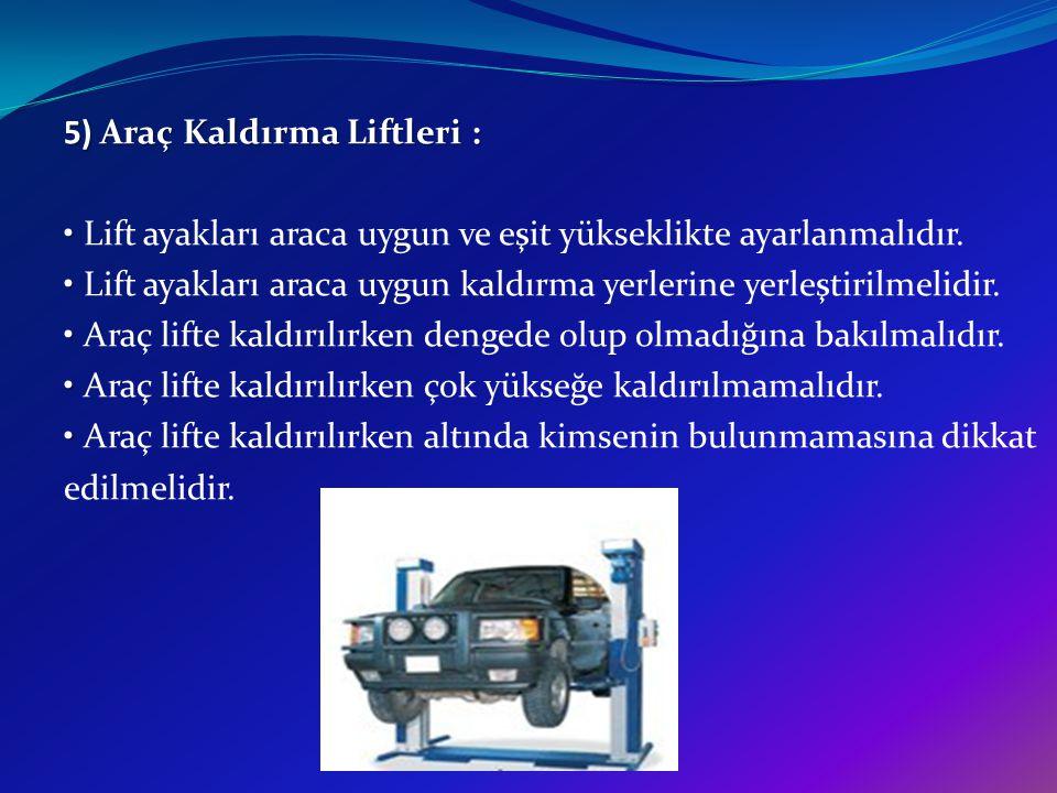 5) Araç Kaldırma Liftleri : • Lift ayakları araca uygun ve eşit yükseklikte ayarlanmalıdır.