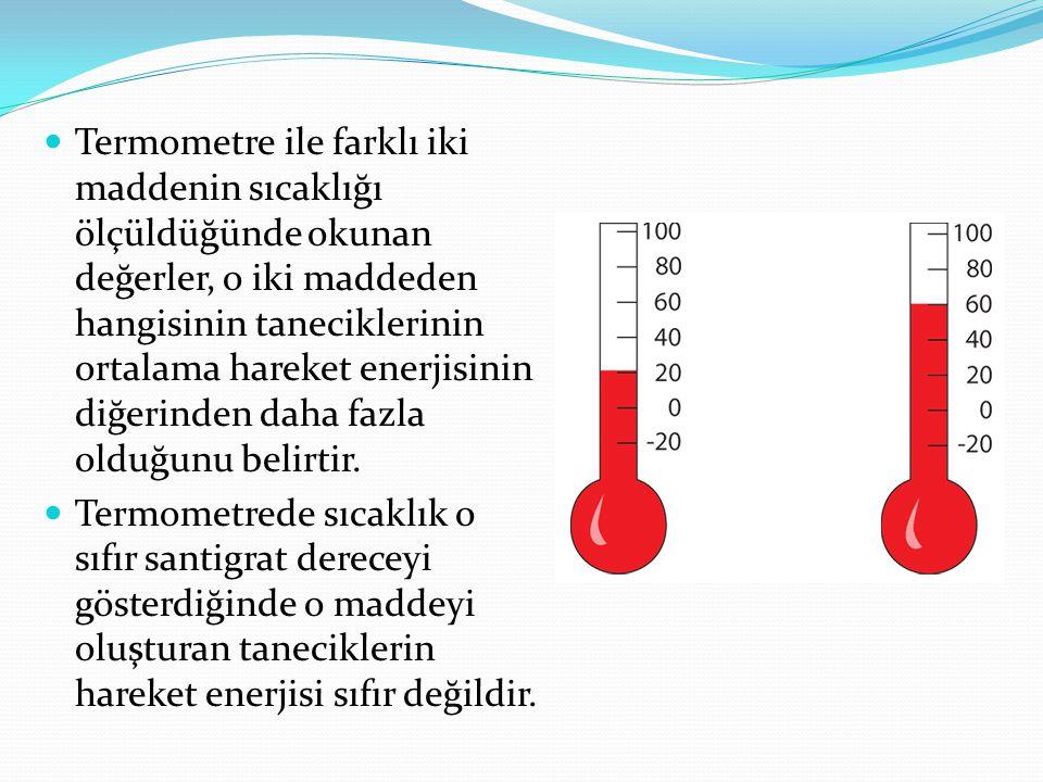 Termometre ile farklı iki maddenin sıcaklığı ölçüldüğünde okunan değerler, o iki maddeden hangisinin taneciklerinin ortalama hareket enerjisinin diğerinden daha fazla olduğunu belirtir.