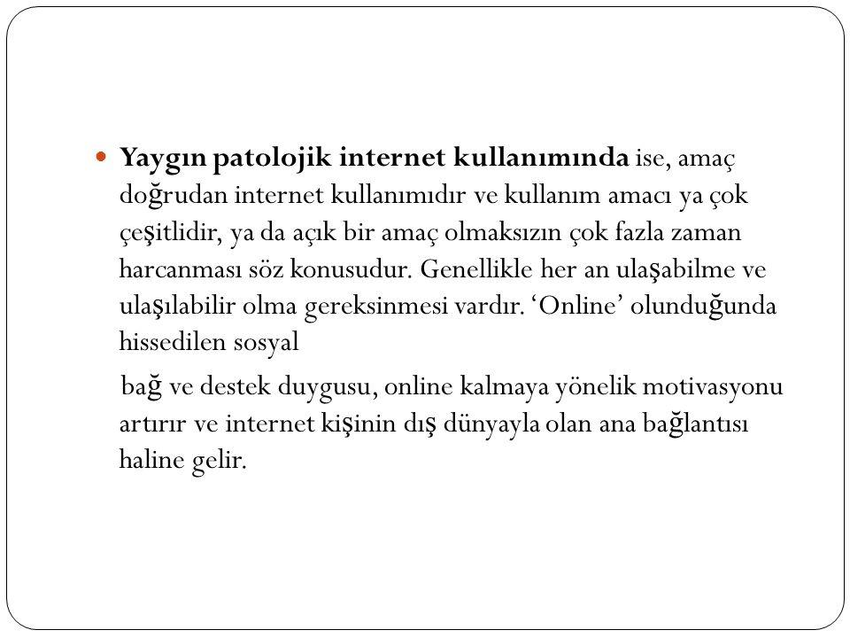 Yaygın patolojik internet kullanımında ise, amaç doğrudan internet kullanımıdır ve kullanım amacı ya çok çeşitlidir, ya da açık bir amaç olmaksızın çok fazla zaman harcanması söz konusudur. Genellikle her an ulaşabilme ve ulaşılabilir olma gereksinmesi vardır. 'Online' olunduğunda hissedilen sosyal