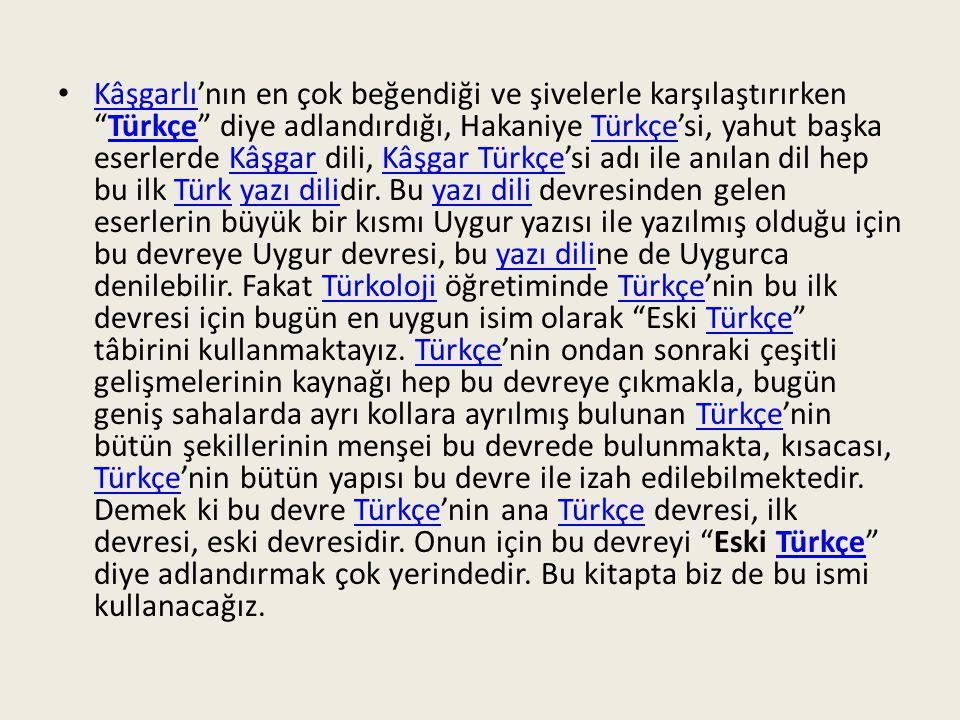 Kâşgarlı'nın en çok beğendiği ve şivelerle karşılaştırırken Türkçe diye adlandırdığı, Hakaniye Türkçe'si, yahut başka eserlerde Kâşgar dili, Kâşgar Türkçe'si adı ile anılan dil hep bu ilk Türk yazı dilidir.