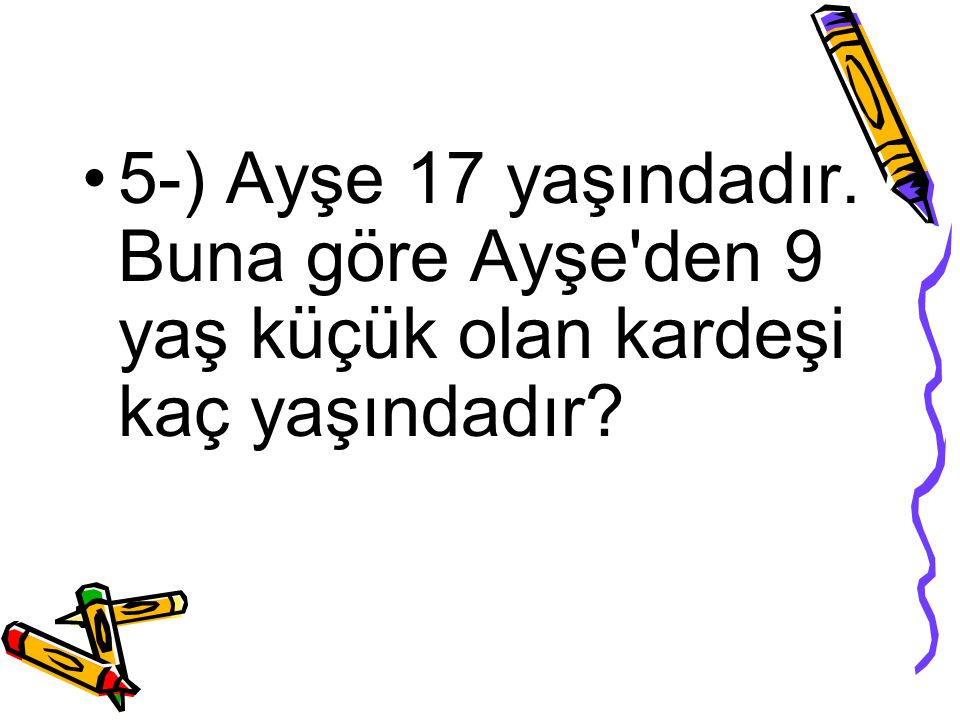 5-) Ayşe 17 yaşındadır. Buna göre Ayşe den 9 yaş küçük olan kardeşi kaç yaşındadır