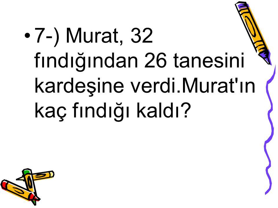 7-) Murat, 32 fındığından 26 tanesini kardeşine verdi