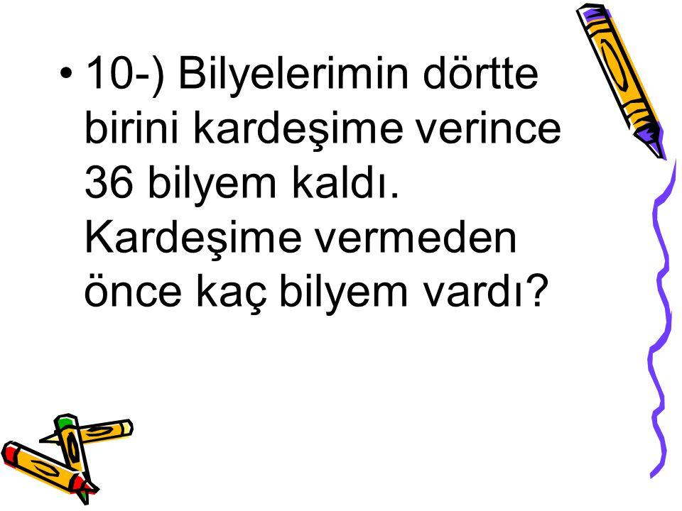 10-) Bilyelerimin dörtte birini kardeşime verince 36 bilyem kaldı