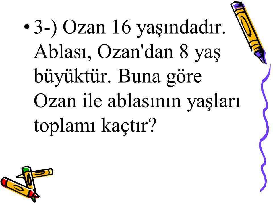 3-) Ozan 16 yaşındadır. Ablası, Ozan dan 8 yaş büyüktür