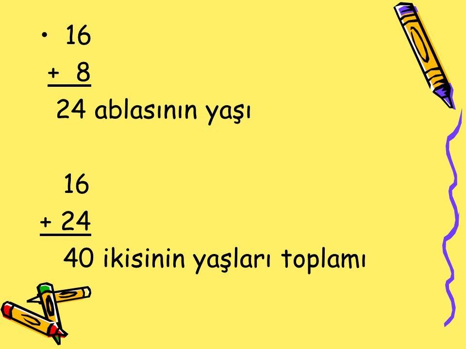 16 + 8 24 ablasının yaşı + 24 40 ikisinin yaşları toplamı