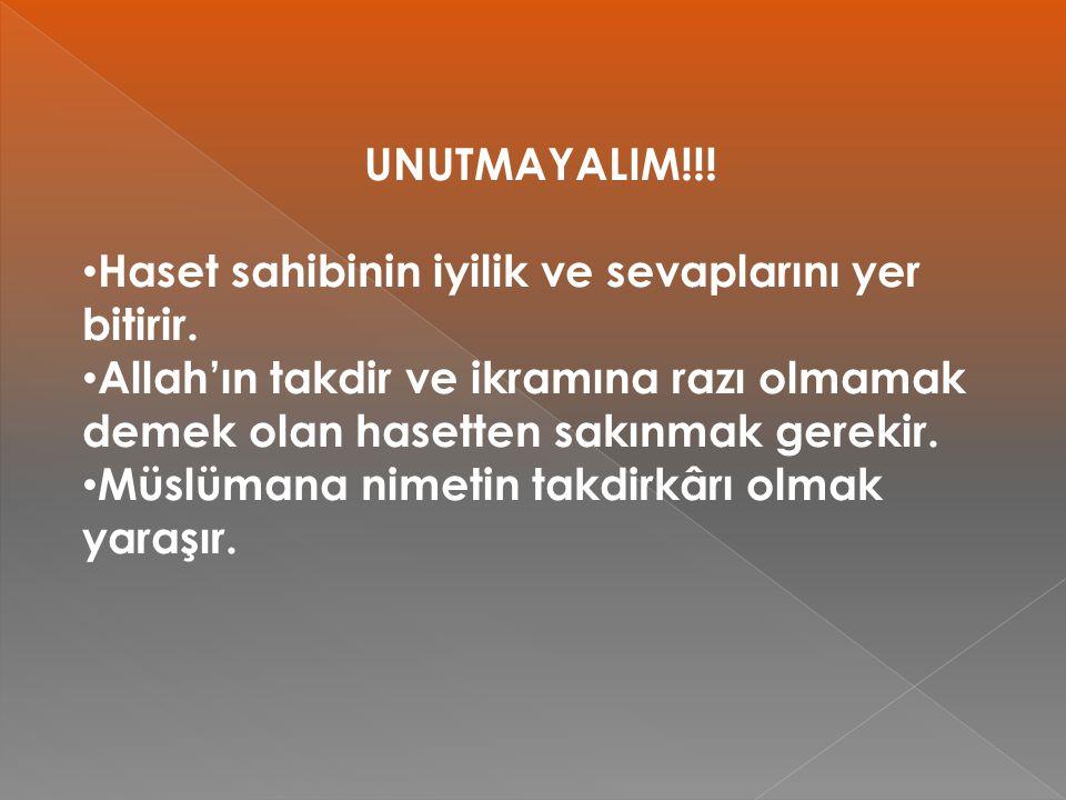 UNUTMAYALIM!!! Haset sahibinin iyilik ve sevaplarını yer bitirir. Allah'ın takdir ve ikramına razı olmamak demek olan hasetten sakınmak gerekir.