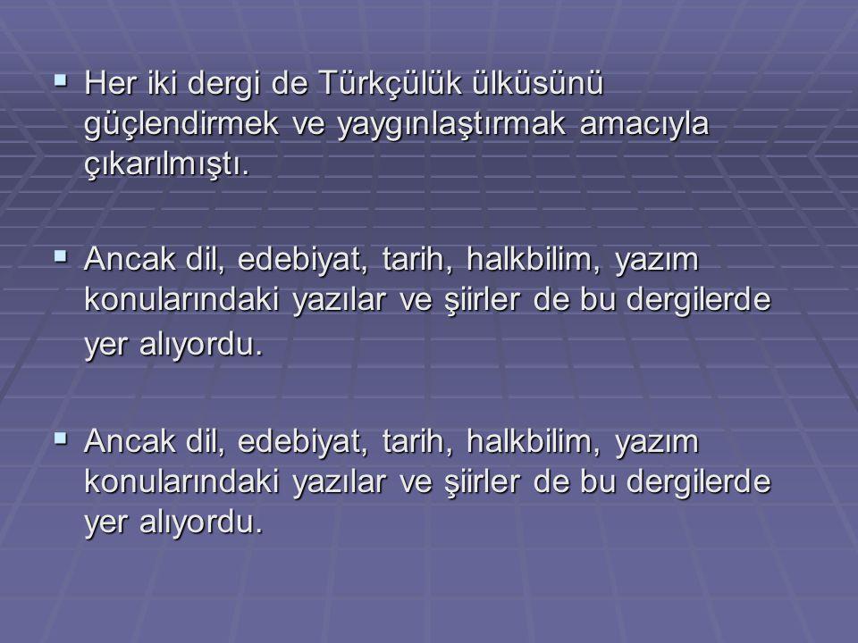 Her iki dergi de Türkçülük ülküsünü güçlendirmek ve yaygınlaştırmak amacıyla çıkarılmıştı.