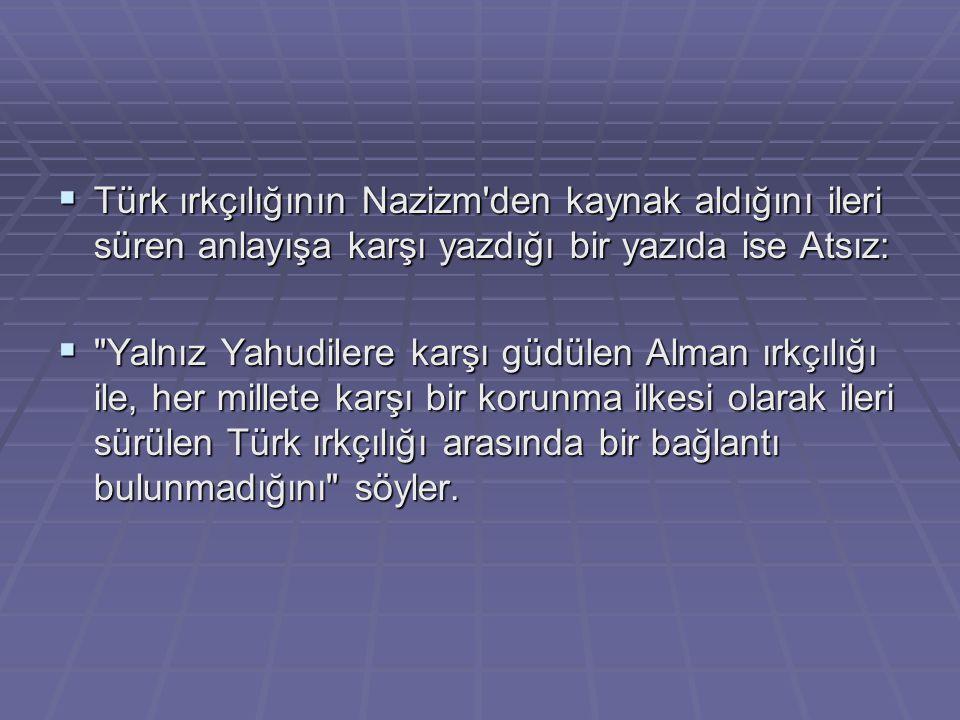 Türk ırkçılığının Nazizm den kaynak aldığını ileri süren anlayışa karşı yazdığı bir yazıda ise Atsız: