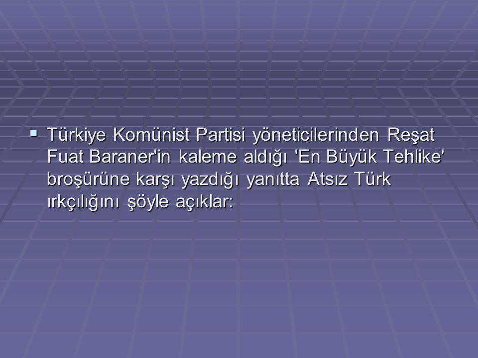 Türkiye Komünist Partisi yöneticilerinden Reşat Fuat Baraner in kaleme aldığı En Büyük Tehlike broşürüne karşı yazdığı yanıtta Atsız Türk ırkçılığını şöyle açıklar: