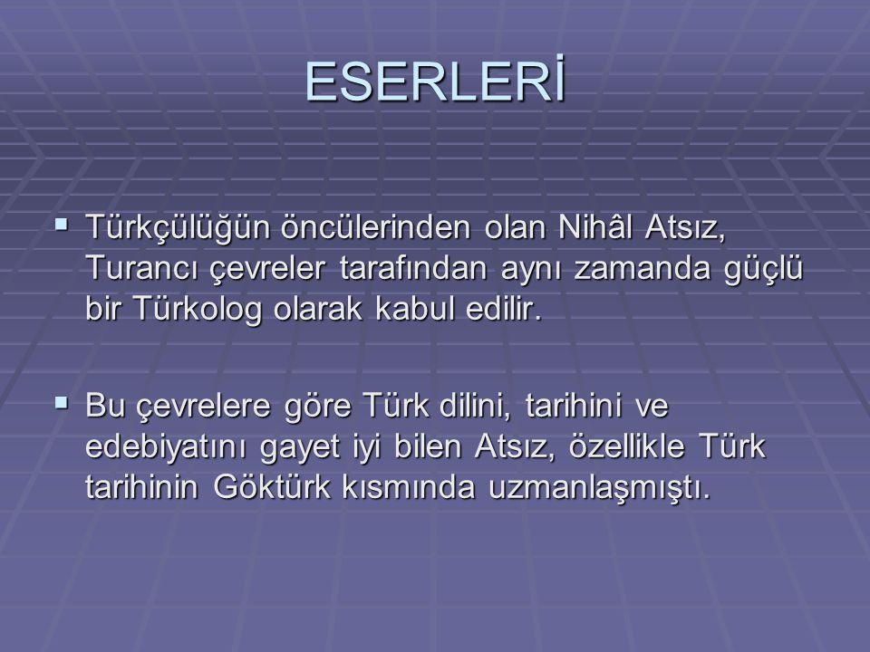 ESERLERİ Türkçülüğün öncülerinden olan Nihâl Atsız, Turancı çevreler tarafından aynı zamanda güçlü bir Türkolog olarak kabul edilir.