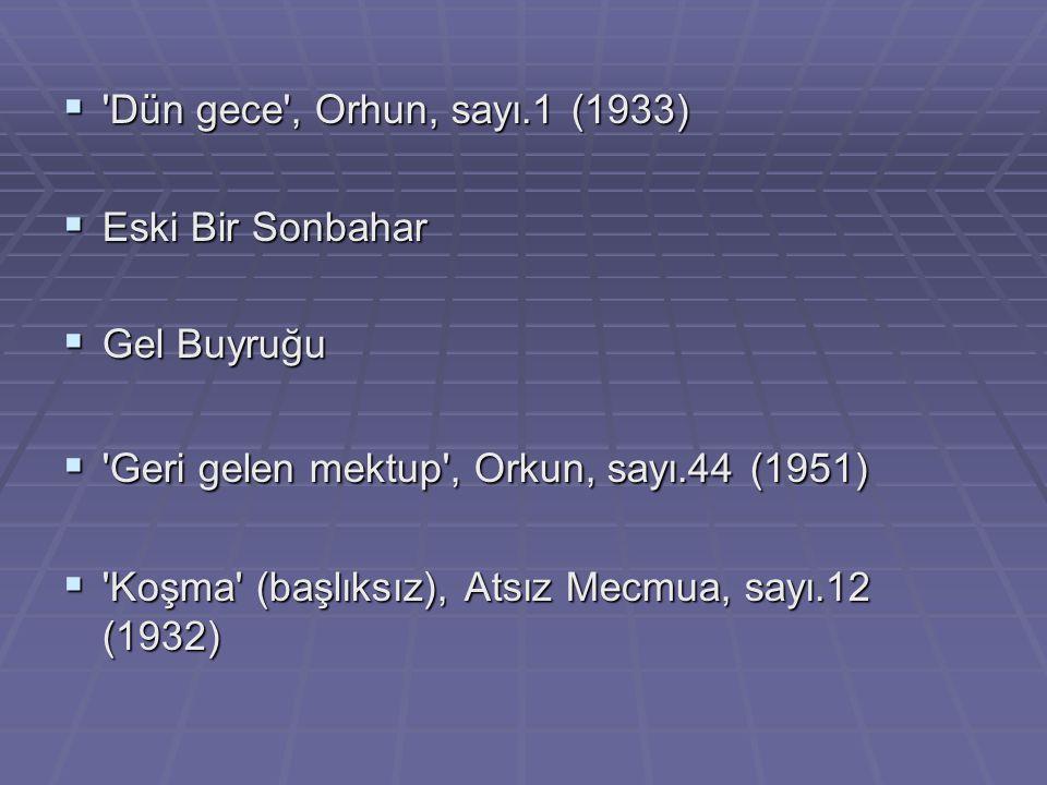 Dün gece , Orhun, sayı.1 (1933) Eski Bir Sonbahar. Gel Buyruğu. Geri gelen mektup , Orkun, sayı.44 (1951)