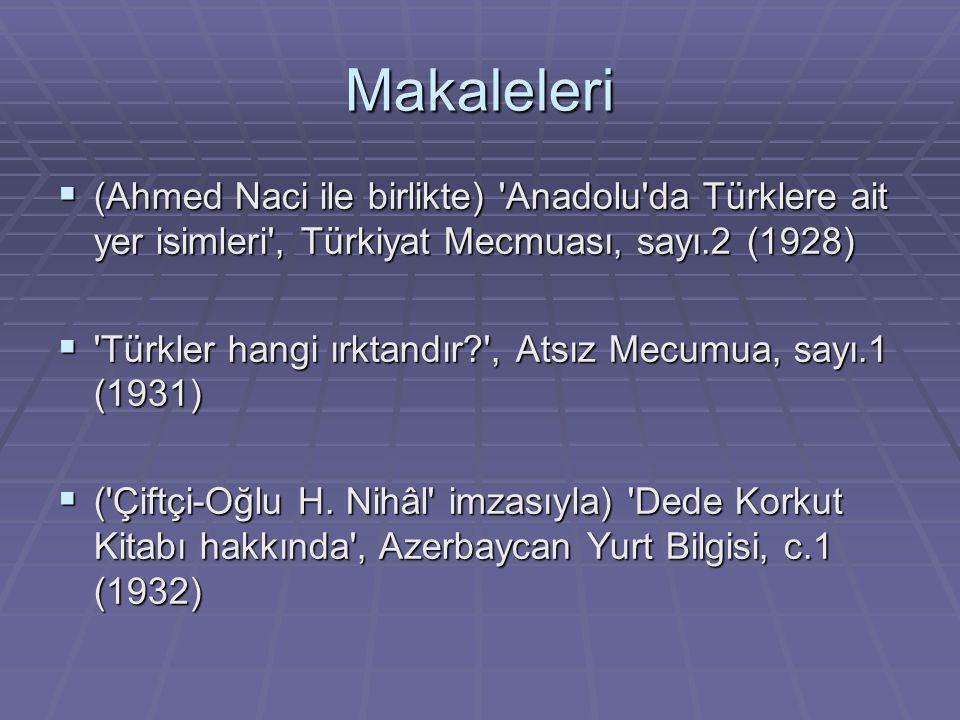 Makaleleri (Ahmed Naci ile birlikte) Anadolu da Türklere ait yer isimleri , Türkiyat Mecmuası, sayı.2 (1928)