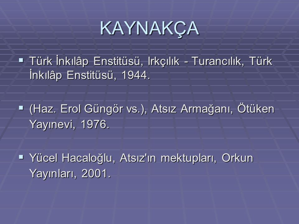 KAYNAKÇA Türk İnkılâp Enstitüsü, Irkçılık - Turancılık, Türk İnkılâp Enstitüsü, 1944. (Haz. Erol Güngör vs.), Atsız Armağanı, Ötüken Yayınevi, 1976.