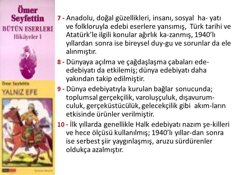 7 - Anadolu, doğal güzellikleri, insanı, sosyal ha- yatı ve folkloruyla edebi eserlere yansımış, Türk tarihi ve Atatürk'le ilgili konular ağırlık ka-zanmış, 1940'lı yıllardan sonra ise bireysel duy-gu ve sorunlar da ele alınmıştır.