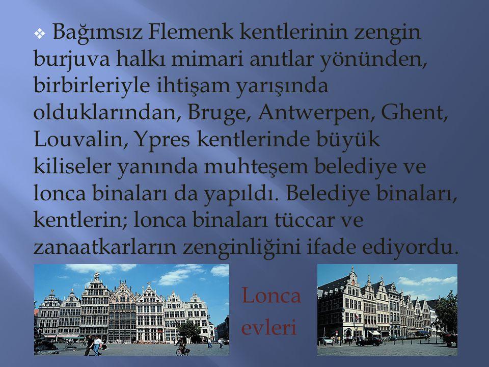 Bağımsız Flemenk kentlerinin zengin burjuva halkı mimari anıtlar yönünden, birbirleriyle ihtişam yarışında olduklarından, Bruge, Antwerpen, Ghent, Louvalin, Ypres kentlerinde büyük kiliseler yanında muhteşem belediye ve lonca binaları da yapıldı. Belediye binaları, kentlerin; lonca binaları tüccar ve zanaatkarların zenginliğini ifade ediyordu.