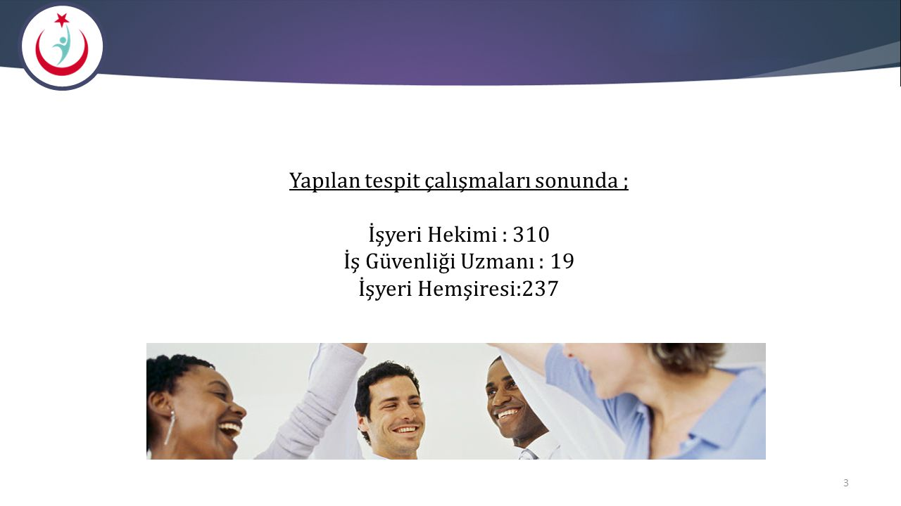 Yapılan tespit çalışmaları sonunda ; İşyeri Hekimi : 310 İş Güvenliği Uzmanı : 19 İşyeri Hemşiresi:237
