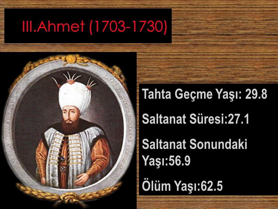 III.Ahmet (1703-1730) Tahta Geçme Yaşı: 29.8 Saltanat Süresi:27.1