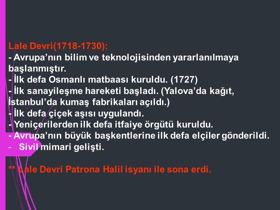 Lale Devri(1718-1730): - Avrupa'nın bilim ve teknolojisinden yararlanılmaya başlanmıştır. - İlk defa Osmanlı matbaası kuruldu. (1727)