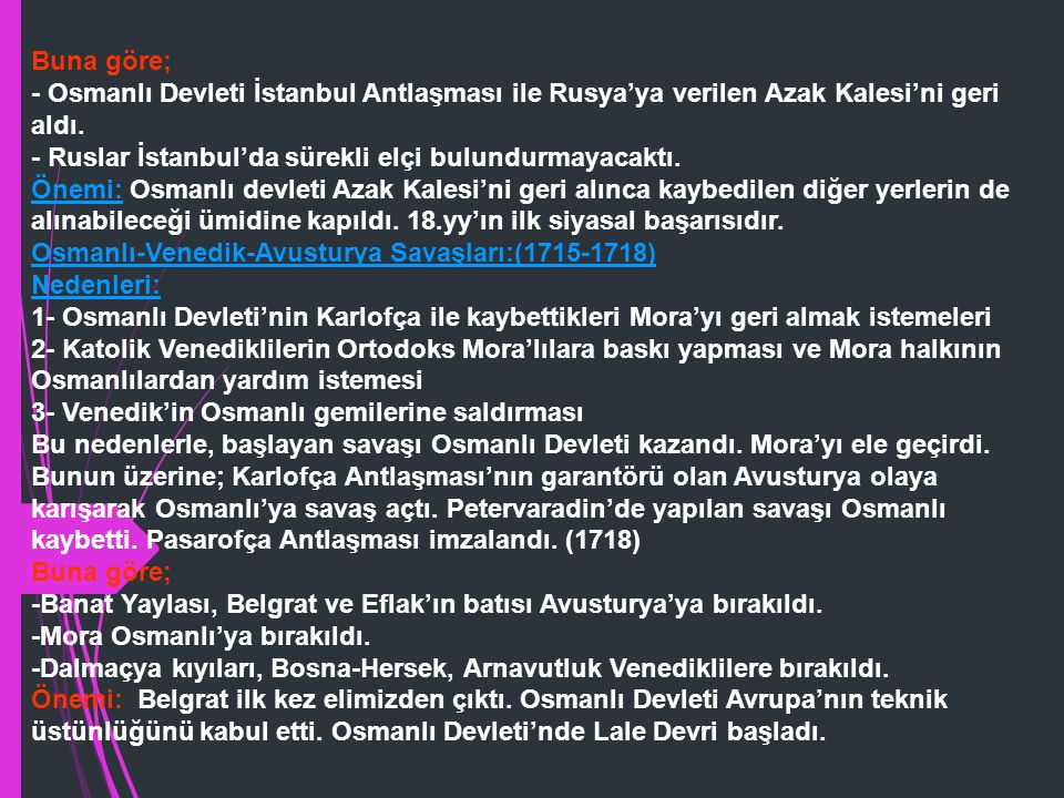 Buna göre; - Osmanlı Devleti İstanbul Antlaşması ile Rusya'ya verilen Azak Kalesi'ni geri aldı. - Ruslar İstanbul'da sürekli elçi bulundurmayacaktı.