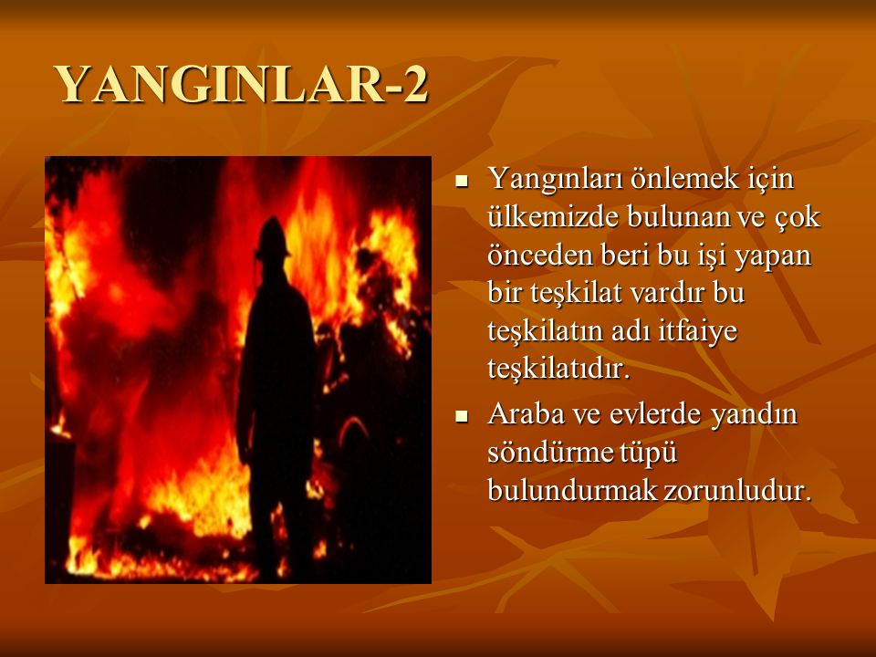 YANGINLAR-2 Yangınları önlemek için ülkemizde bulunan ve çok önceden beri bu işi yapan bir teşkilat vardır bu teşkilatın adı itfaiye teşkilatıdır.