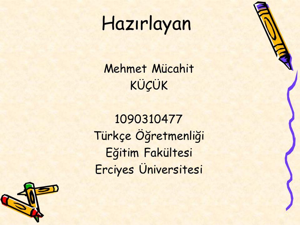 Hazırlayan Mehmet Mücahit KÜÇÜK 1090310477 Türkçe Öğretmenliği
