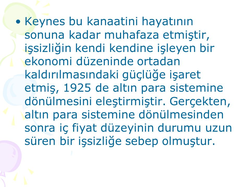 Keynes bu kanaatini hayatının sonuna kadar muhafaza etmiştir, işsizliğin kendi kendine işleyen bir ekonomi düzeninde ortadan kaldırılmasındaki güçlüğe işaret etmiş, 1925 de altın para sistemine dönülmesini eleştirmiştir.