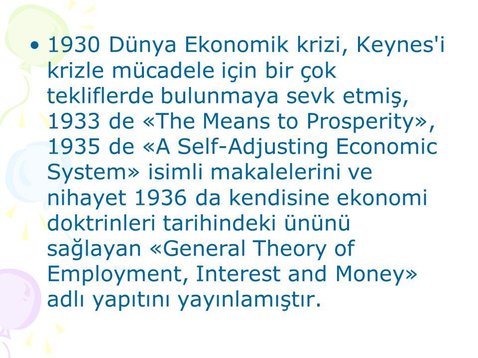 1930 Dünya Ekonomik krizi, Keynes i krizle mücadele için bir çok tekliflerde bulunmaya sevk etmiş, 1933 de «The Means to Prosperity», 1935 de «A Self-Adjusting Economic System» isimli makalelerini ve nihayet 1936 da kendisine ekonomi doktrinleri tarihindeki ününü sağlayan «General Theory of Employment, Interest and Money» adlı yapıtını yayınlamıştır.