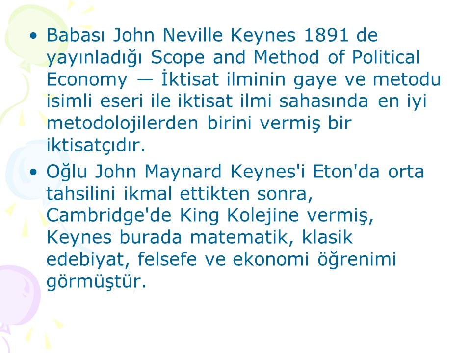 Babası John Neville Keynes 1891 de yayınladığı Scope and Method of Political Economy — İktisat ilminin gaye ve metodu isimli eseri ile iktisat ilmi sahasında en iyi metodolojilerden birini vermiş bir iktisatçıdır.