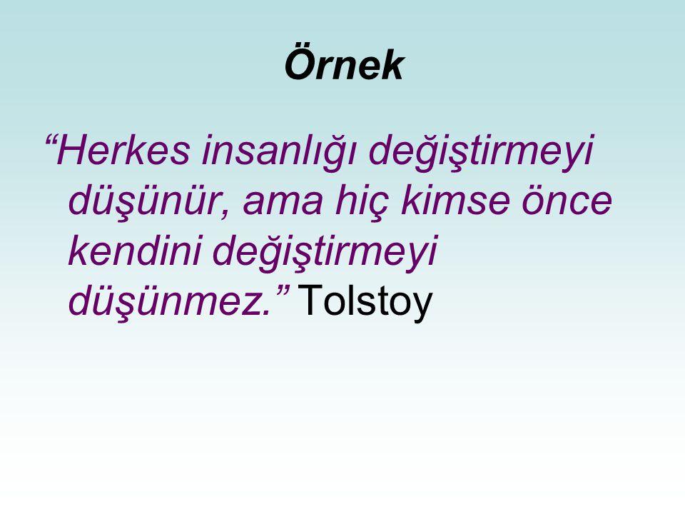 Örnek Herkes insanlığı değiştirmeyi düşünür, ama hiç kimse önce kendini değiştirmeyi düşünmez. Tolstoy.