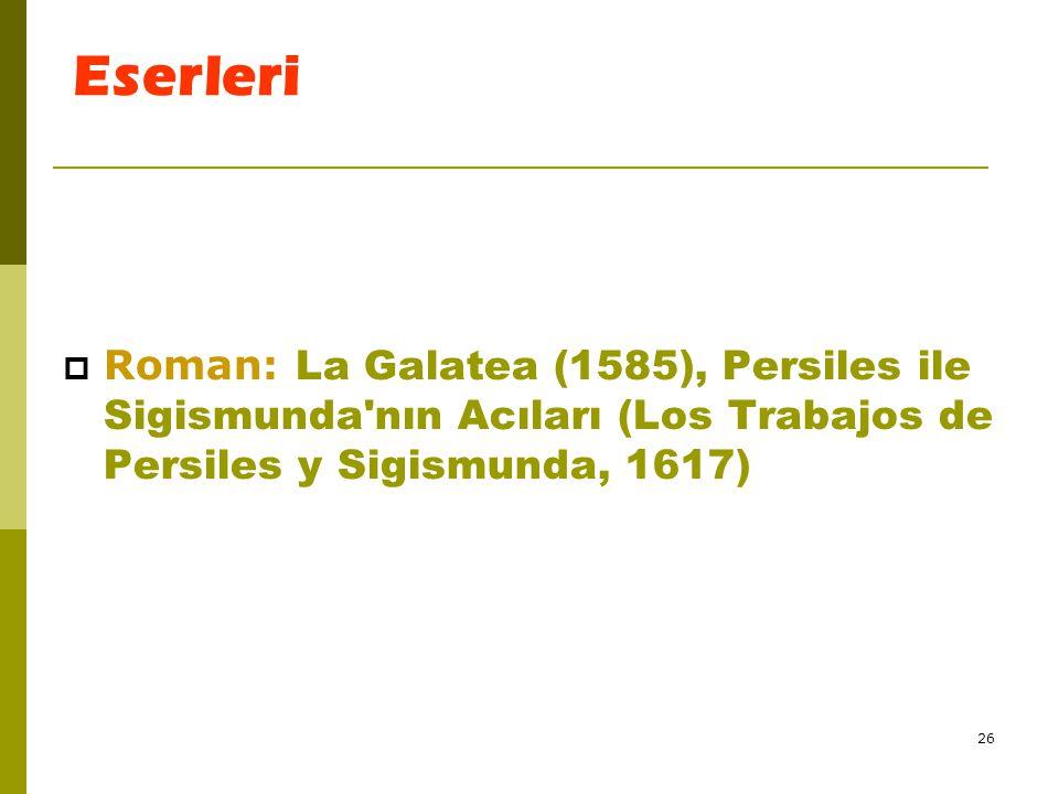 Eserleri Roman: La Galatea (1585), Persiles ile Sigismunda nın Acıları (Los Trabajos de Persiles y Sigismunda, 1617)