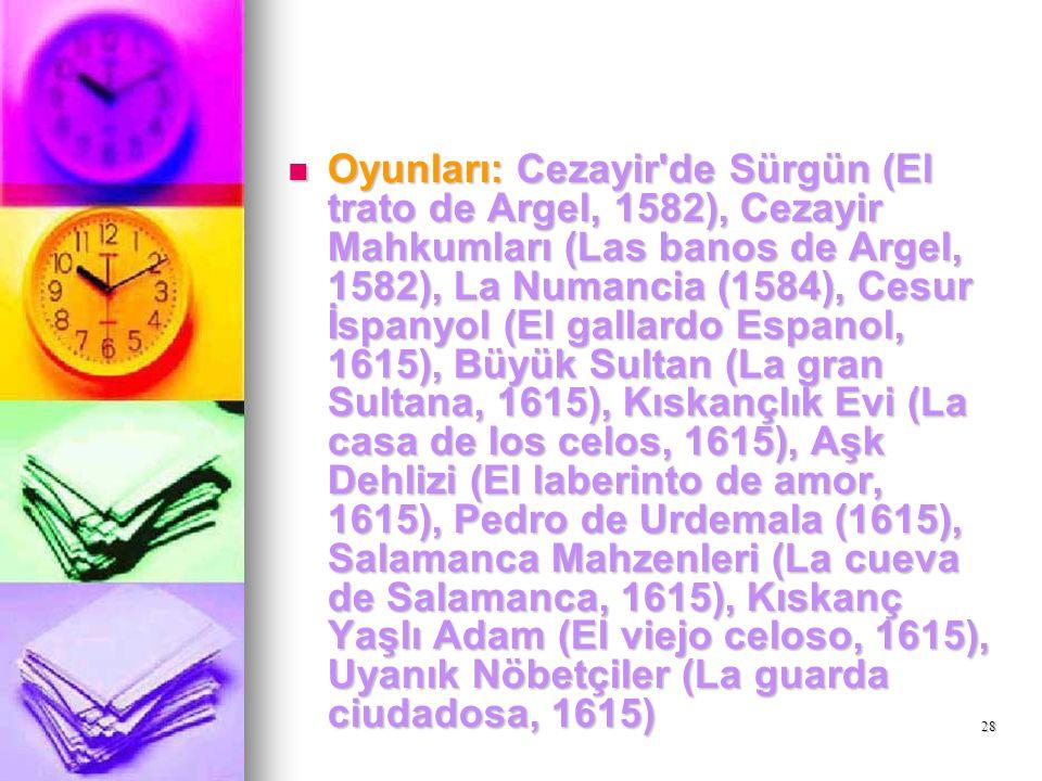 Oyunları: Cezayir de Sürgün (El trato de Argel, 1582), Cezayir Mahkumları (Las banos de Argel, 1582), La Numancia (1584), Cesur İspanyol (El gallardo Espanol, 1615), Büyük Sultan (La gran Sultana, 1615), Kıskançlık Evi (La casa de los celos, 1615), Aşk Dehlizi (El laberinto de amor, 1615), Pedro de Urdemala (1615), Salamanca Mahzenleri (La cueva de Salamanca, 1615), Kıskanç Yaşlı Adam (El viejo celoso, 1615), Uyanık Nöbetçiler (La guarda ciudadosa, 1615)