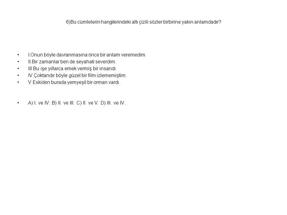 6)Bu cümlelerin hangilerindeki altı çizili sözler birbirine yakın anlamdadır