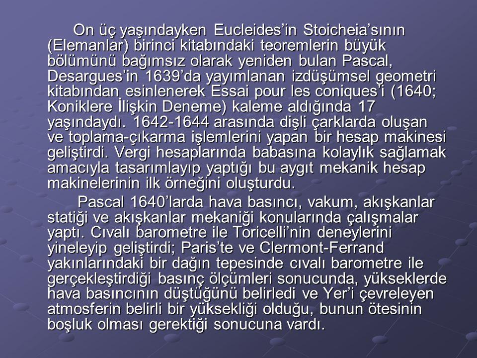 On üç yaşındayken Eucleides'in Stoicheia'sının (Elemanlar) birinci kitabındaki teoremlerin büyük bölümünü bağımsız olarak yeniden bulan Pascal, Desargues'in 1639'da yayımlanan izdüşümsel geometri kitabından esinlenerek Essai pour les coniques'i (1640; Koniklere İlişkin Deneme) kaleme aldığında 17 yaşındaydı. 1642-1644 arasında dişli çarklarda oluşan ve toplama-çıkarma işlemlerini yapan bir hesap makinesi geliştirdi. Vergi hesaplarında babasına kolaylık sağlamak amacıyla tasarımlayıp yaptığı bu aygıt mekanik hesap makinelerinin ilk örneğini oluşturdu.