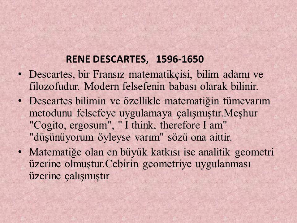 RENE DESCARTES, 1596-1650 Descartes, bir Fransız matematikçisi, bilim adamı ve filozofudur. Modern felsefenin babası olarak bilinir.