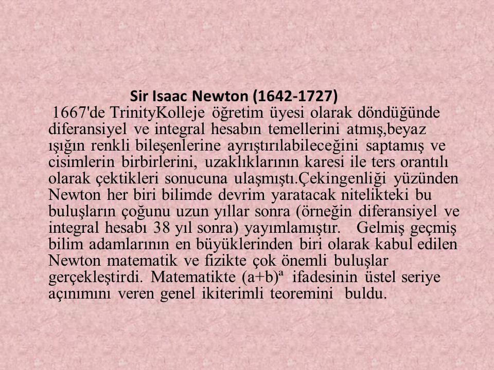Sir Isaac Newton (1642-1727) 1667 de TrinityKolleje öğretim üyesi olarak döndüğünde diferansiyel ve integral hesabın temellerini atmış,beyaz ışığın renkli bileşenlerine ayrıştırılabileceğini saptamış ve cisimlerin birbirlerini, uzaklıklarının karesi ile ters orantılı olarak çektikleri sonucuna ulaşmıştı.Çekingenliği yüzünden Newton her biri bilimde devrim yaratacak nitelikteki bu buluşların çoğunu uzun yıllar sonra (örneğin diferansiyel ve integral hesabı 38 yıl sonra) yayımlamıştır. Gelmiş geçmiş bilim adamlarının en büyüklerinden biri olarak kabul edilen Newton matematik ve fizikte çok önemli buluşlar gerçekleştirdi.