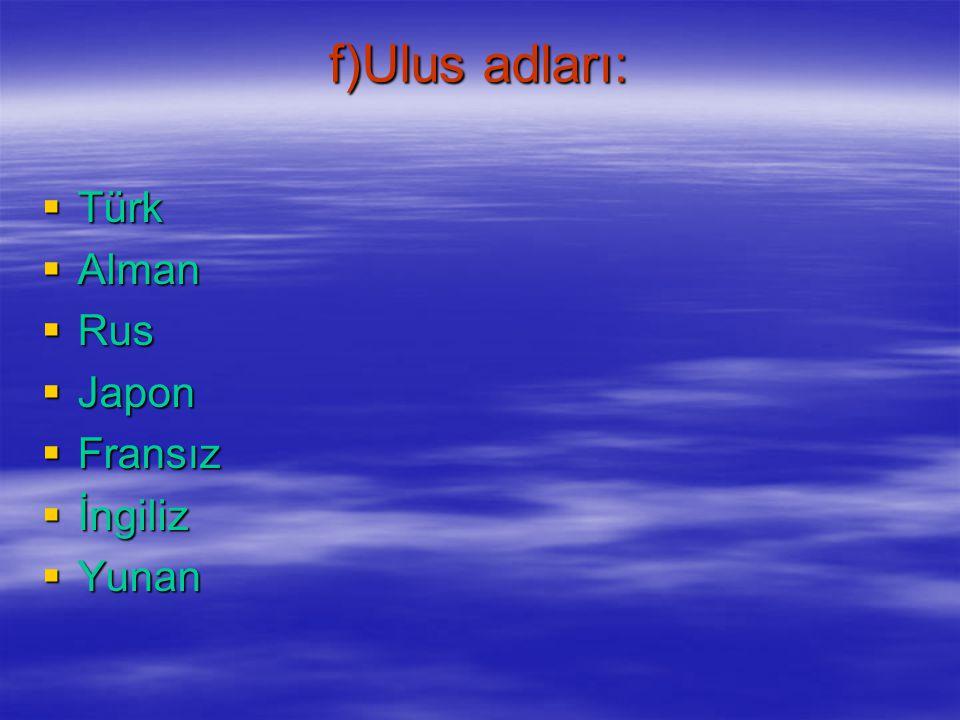 f)Ulus adları: Türk Alman Rus Japon Fransız İngiliz Yunan