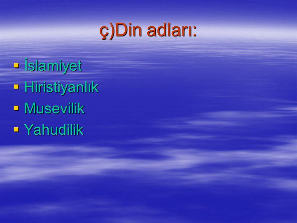 ç)Din adları: İslamiyet Hiristiyanlık Musevilik Yahudilik