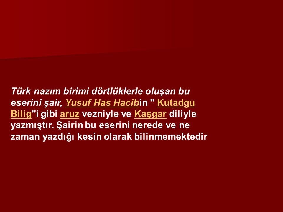 Türk nazım birimi dörtlüklerle oluşan bu eserini şair, Yusuf Has Hacibin Kutadgu Bilig i gibi aruz vezniyle ve Kaşgar diliyle yazmıştır.