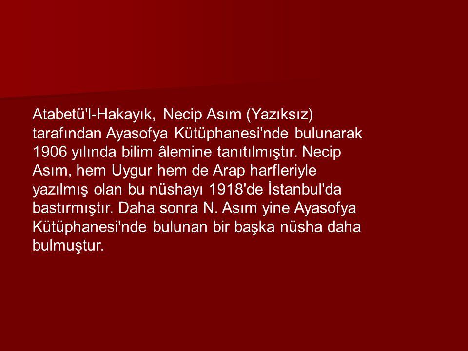 Atabetü l-Hakayık, Necip Asım (Yazıksız) tarafından Ayasofya Kütüphanesi nde bulunarak 1906 yılında bilim âlemine tanıtılmıştır.