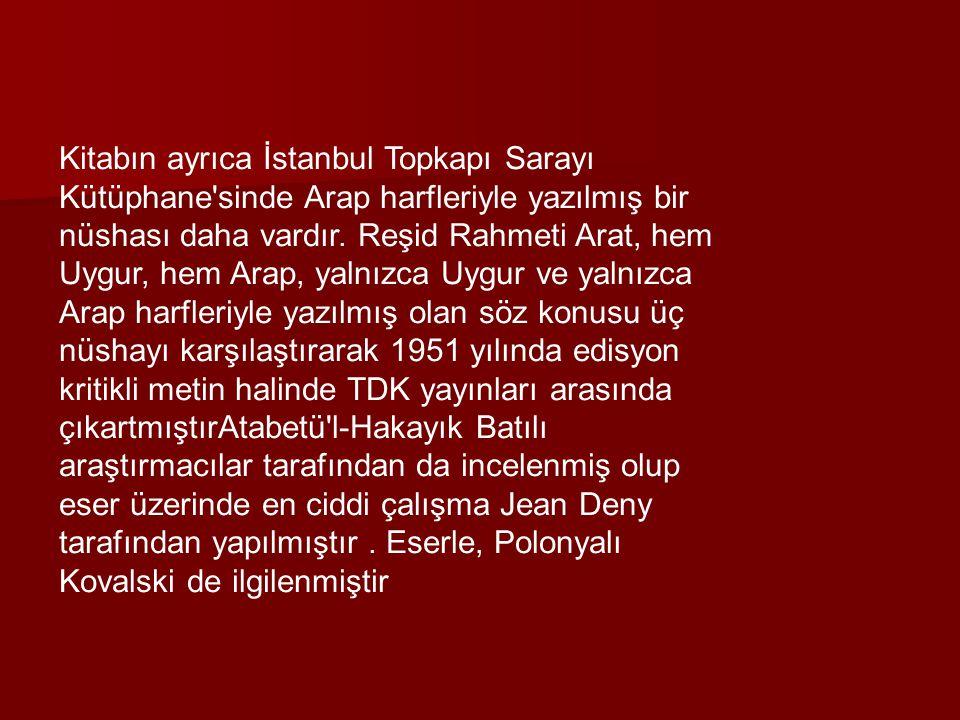 Kitabın ayrıca İstanbul Topkapı Sarayı Kütüphane sinde Arap harfleriyle yazılmış bir nüshası daha vardır.